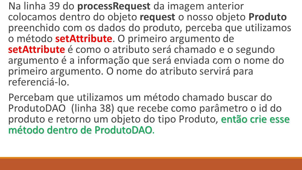 Na linha 39 do processRequest da imagem anterior colocamos dentro do objeto request o nosso objeto Produto preenchido com os dados do produto, perceba que utilizamos o método setAttribute.