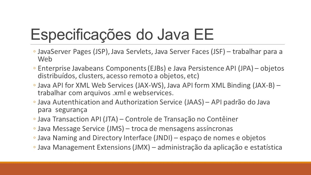 Especificações do Java EE ◦JavaServer Pages (JSP), Java Servlets, Java Server Faces (JSF) – trabalhar para a Web ◦Enterprise Javabeans Components (EJB