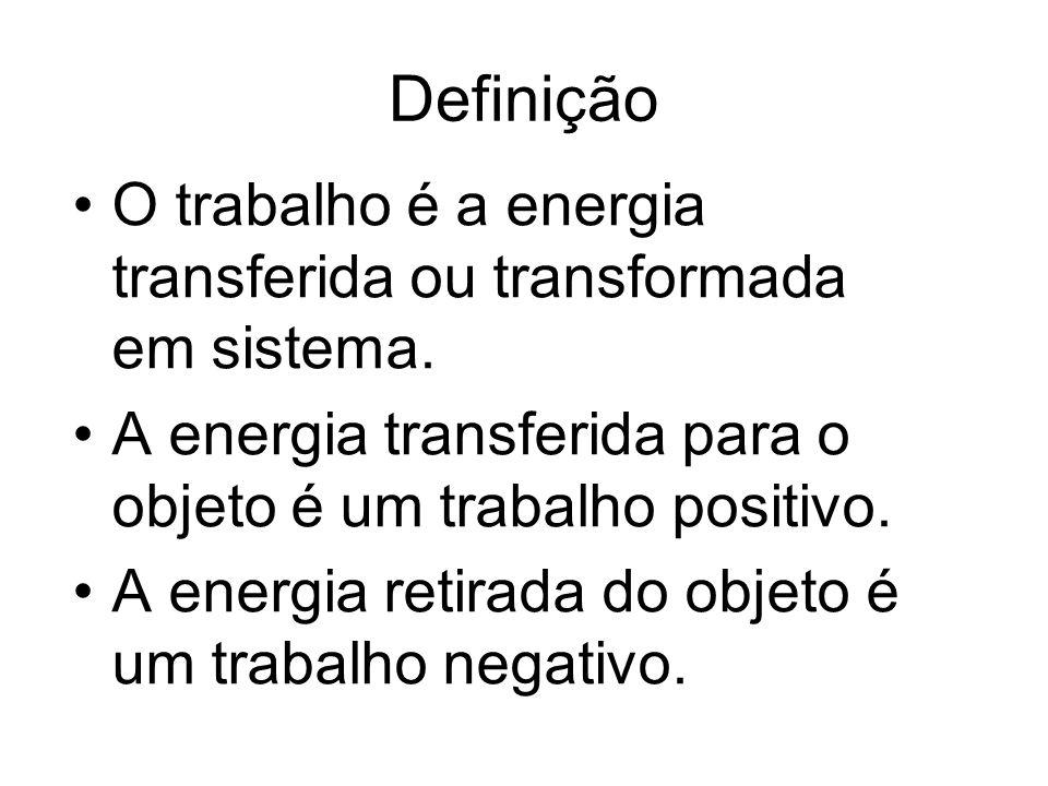 Definição O trabalho é a energia transferida ou transformada em sistema. A energia transferida para o objeto é um trabalho positivo. A energia retirad