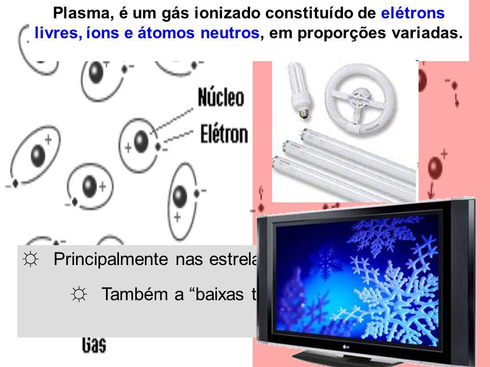 """☼ Principalmente nas estrelas (altas Temperaturas); ☼ Também a """"baixas temperaturas"""" (sob ação de campos eletromagnéticos). Plasma, é um gás ionizado"""