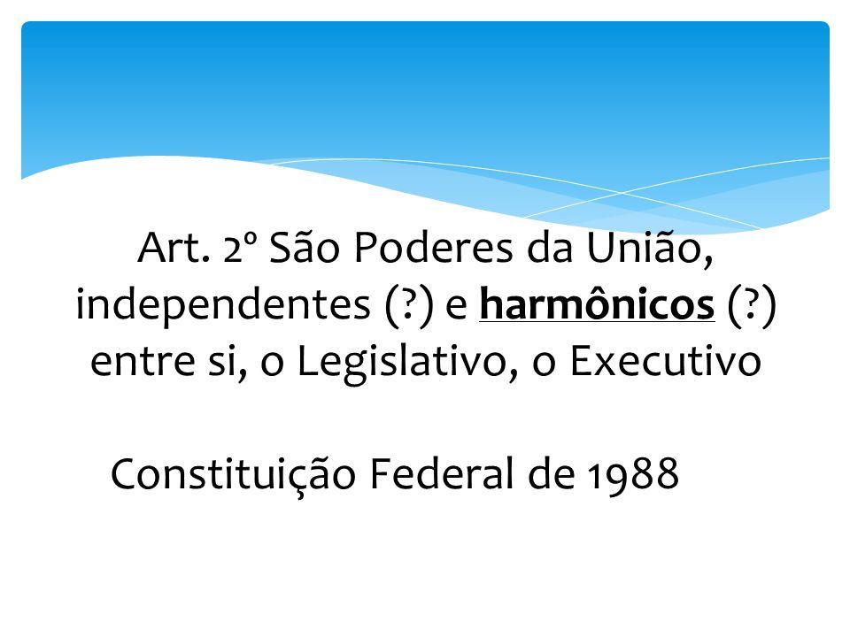 Art. 2º São Poderes da União, independentes (?) e harmônicos (?) entre si, o Legislativo, o Executivo Constituição Federal de 1988e o Judiciário.