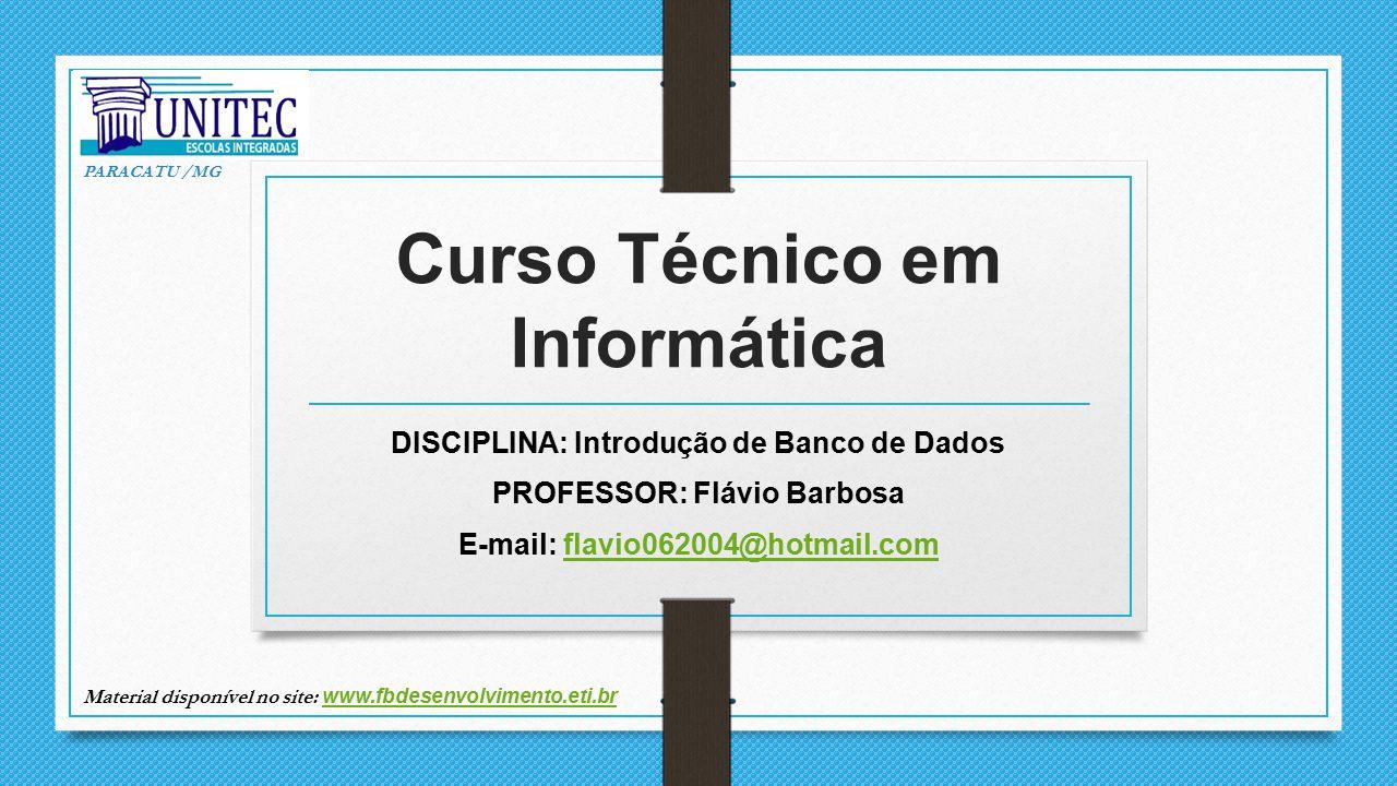 Curso Técnico em Informática DISCIPLINA: Introdução de Banco de Dados PROFESSOR: Flávio Barbosa E-mail: flavio062004@hotmail.comflavio062004@hotmail.c