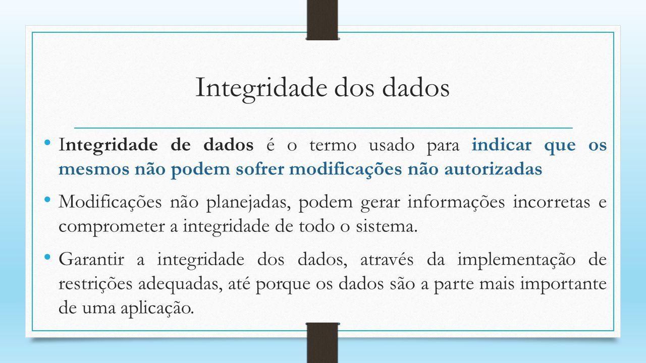 Integridade dos dados Integridade de dados é o termo usado para indicar que os mesmos não podem sofrer modificações não autorizadas Modificações não p