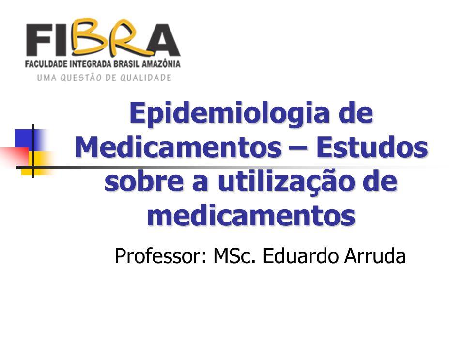 Epidemiologia de Medicamentos – Estudos sobre a utilização de medicamentos Professor: MSc. Eduardo Arruda