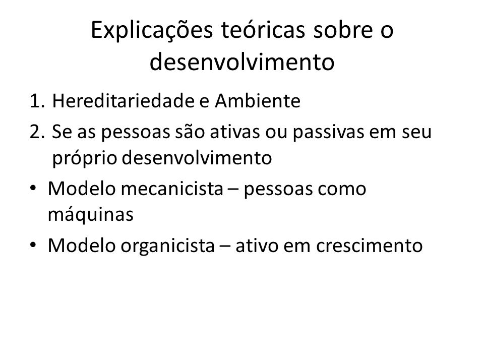 Explicações teóricas sobre o desenvolvimento 1.Hereditariedade e Ambiente 2.Se as pessoas são ativas ou passivas em seu próprio desenvolvimento Modelo