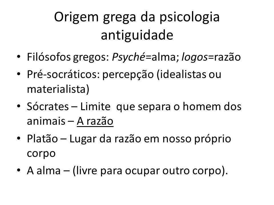 Origem grega da psicologia antiguidade Filósofos gregos: Psyché=alma; logos=razão Pré-socráticos: percepção (idealistas ou materialista) Sócrates – Li