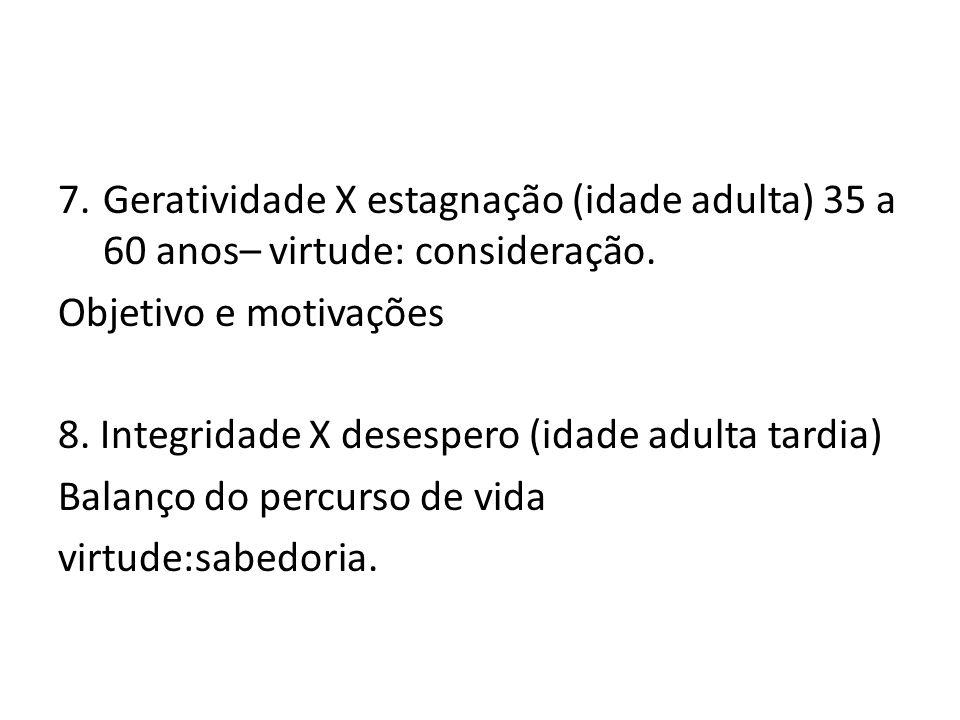 7.Geratividade X estagnação (idade adulta) 35 a 60 anos– virtude: consideração. Objetivo e motivações 8. Integridade X desespero (idade adulta tardia)