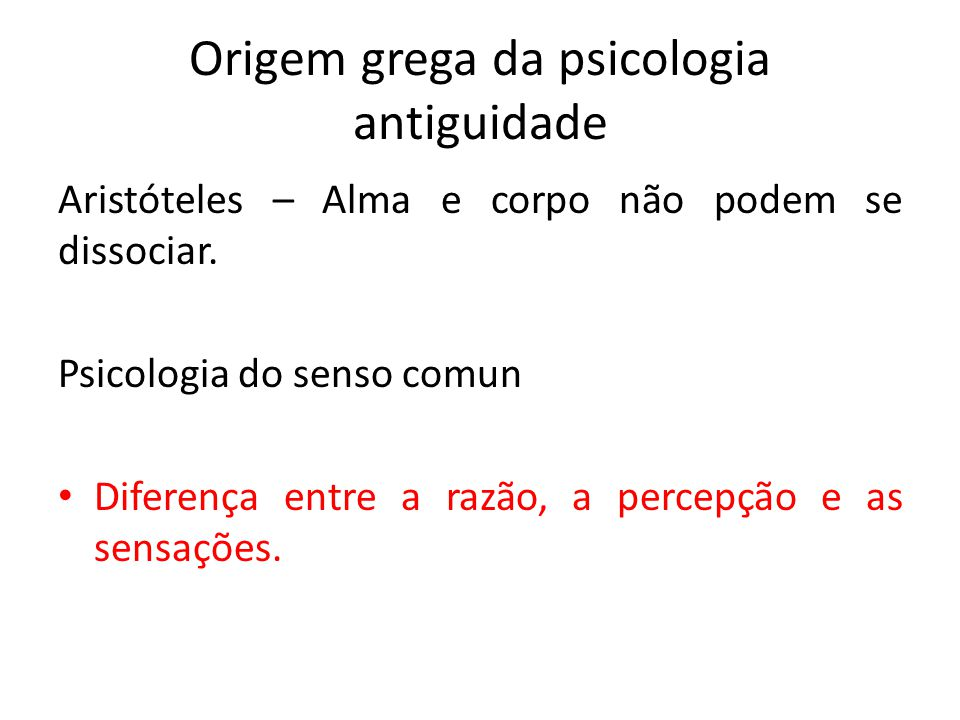 Origem grega da psicologia antiguidade Aristóteles – Alma e corpo não podem se dissociar. Psicologia do senso comun Diferença entre a razão, a percepç