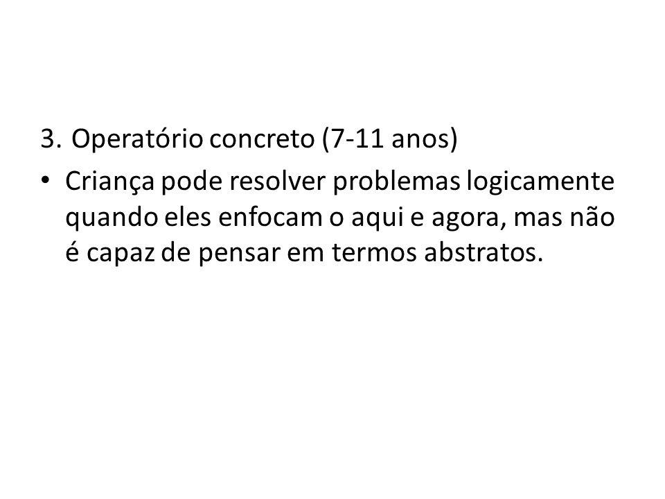 3.Operatório concreto (7-11 anos) Criança pode resolver problemas logicamente quando eles enfocam o aqui e agora, mas não é capaz de pensar em termos