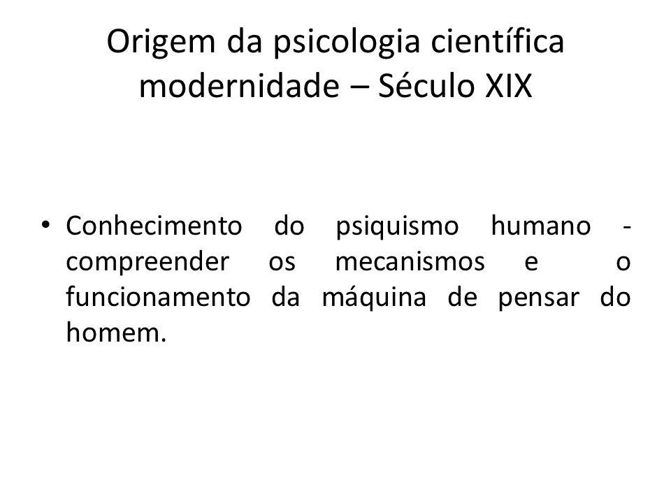 Origem da psicologia científica modernidade – Século XIX Conhecimento do psiquismo humano - compreender os mecanismos e o funcionamento da máquina de
