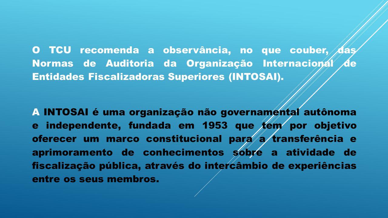 O TCU recomenda a observância, no que couber, das Normas de Auditoria da Organização Internacional de Entidades Fiscalizadoras Superiores (INTOSAI). A