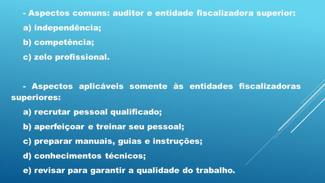 - Aspectos comuns: auditor e entidade fiscalizadora superior: a) independência; b) competência; c) zelo profissional. - Aspectos aplicáveis somente às