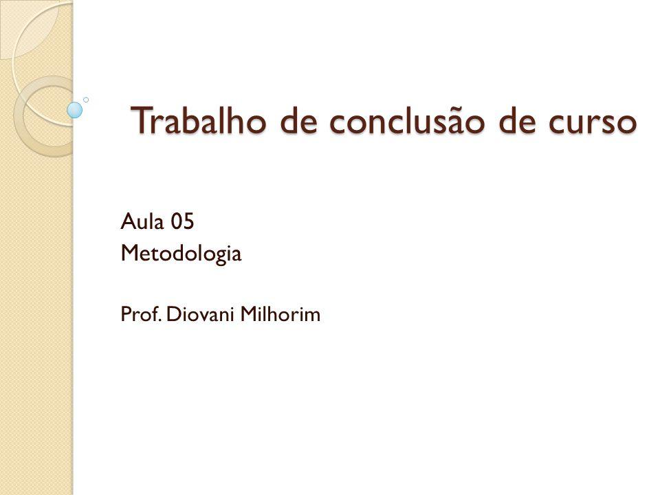 Aula 05 Metodologia Prof. Diovani Milhorim Trabalho de conclusão de curso