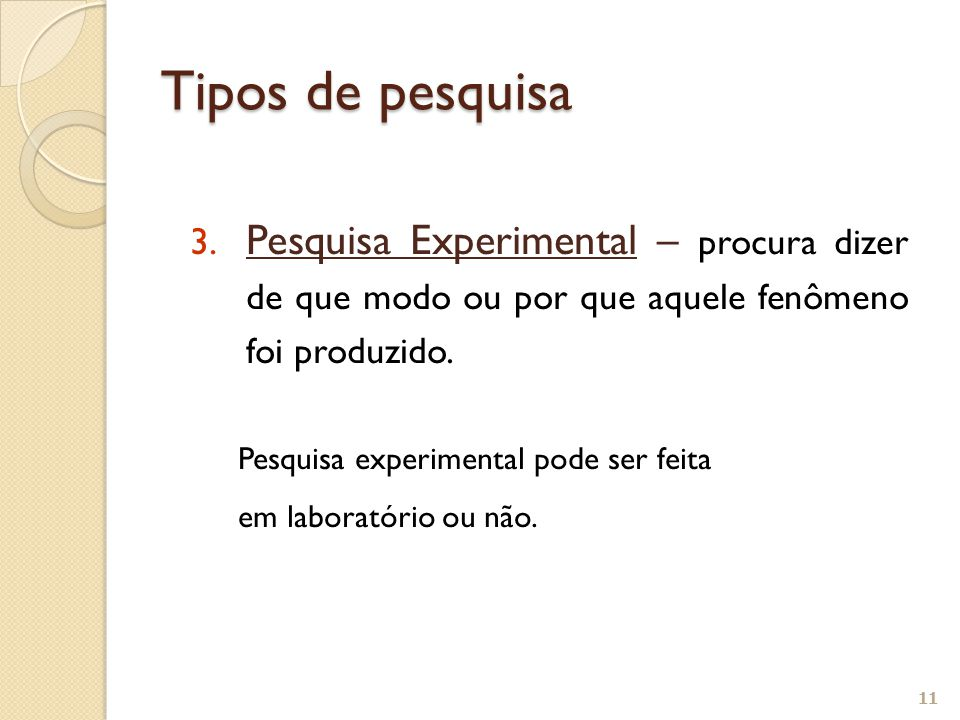 3. Pesquisa Experimental – procura dizer de que modo ou por que aquele fenômeno foi produzido. Pesquisa experimental pode ser feita em laboratório ou