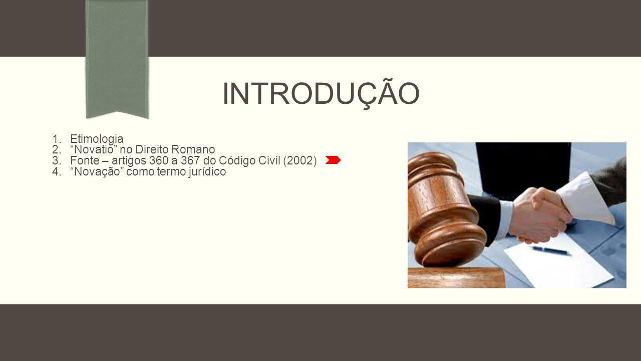 INTRODUÇÃO 1.Etimologia 2. Novatio no Direito Romano 3.Fonte – artigos 360 a 367 do Código Civil (2002) 4. Novação como termo jurídico