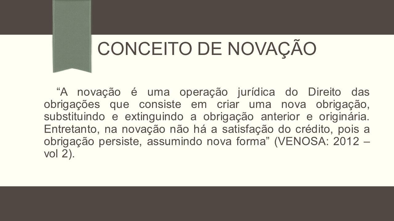 """CONCEITO DE NOVAÇÃO """"A novação é uma operação jurídica do Direito das obrigações que consiste em criar uma nova obrigação, substituindo e extinguindo"""