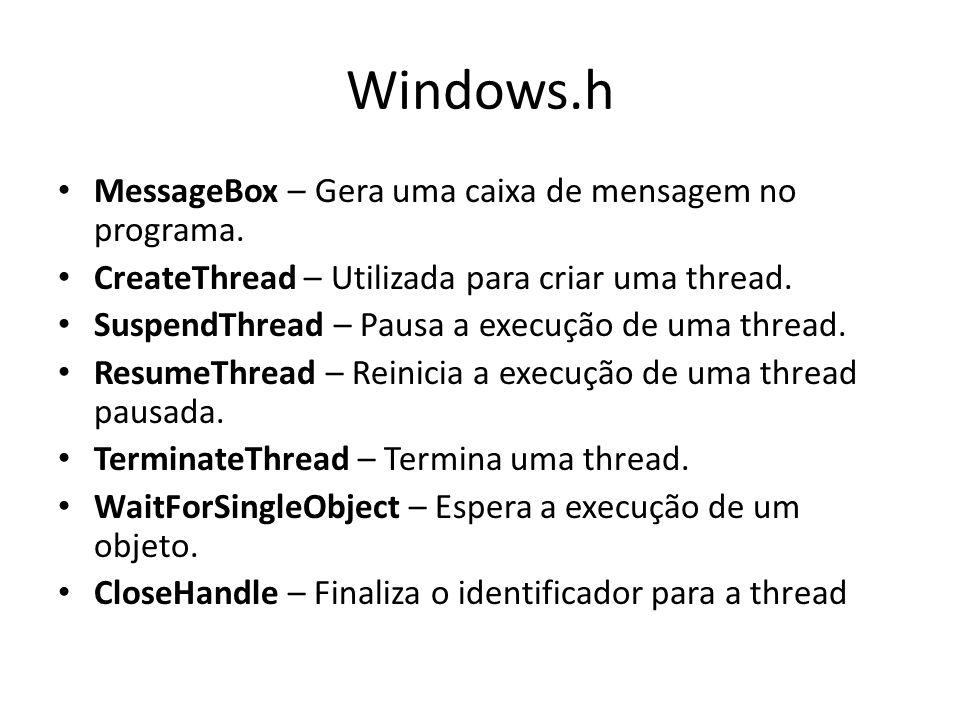 Windows.h MessageBox – Gera uma caixa de mensagem no programa. CreateThread – Utilizada para criar uma thread. SuspendThread – Pausa a execução de uma