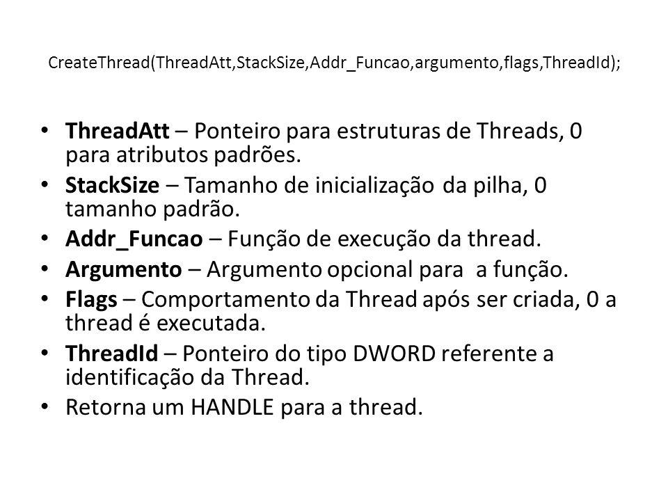 CreateThread(ThreadAtt,StackSize,Addr_Funcao,argumento,flags,ThreadId); ThreadAtt – Ponteiro para estruturas de Threads, 0 para atributos padrões. Sta