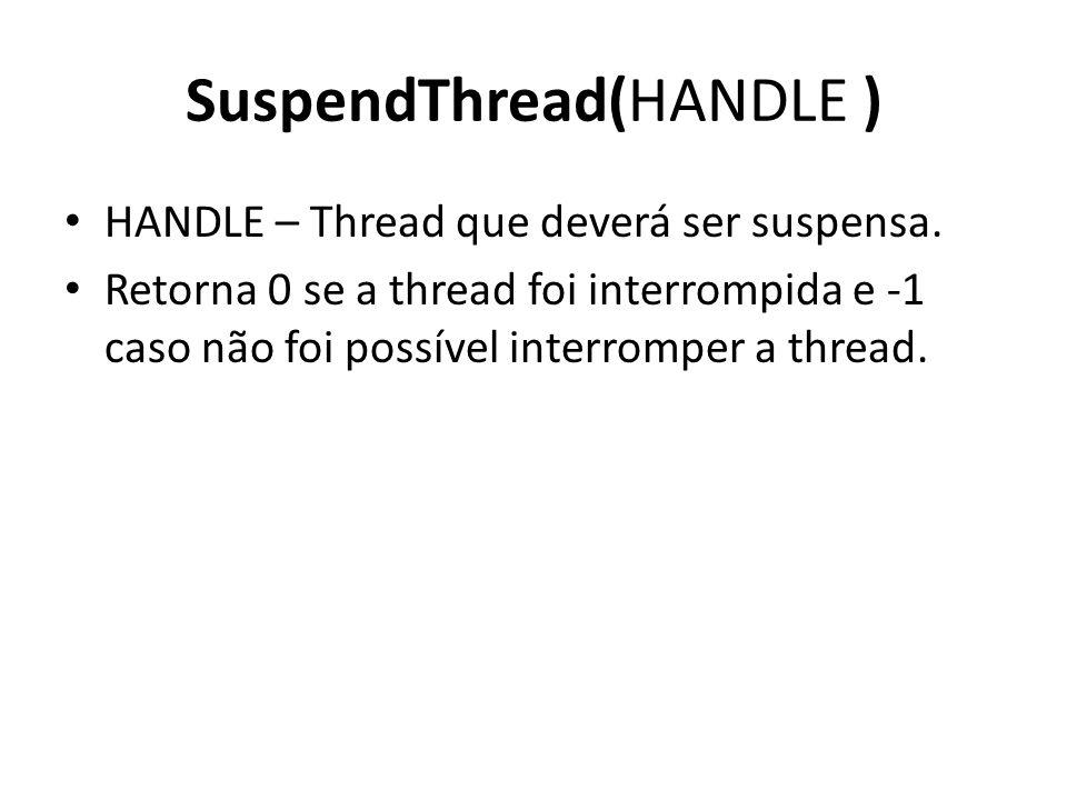 SuspendThread(HANDLE ) HANDLE – Thread que deverá ser suspensa. Retorna 0 se a thread foi interrompida e -1 caso não foi possível interromper a thread