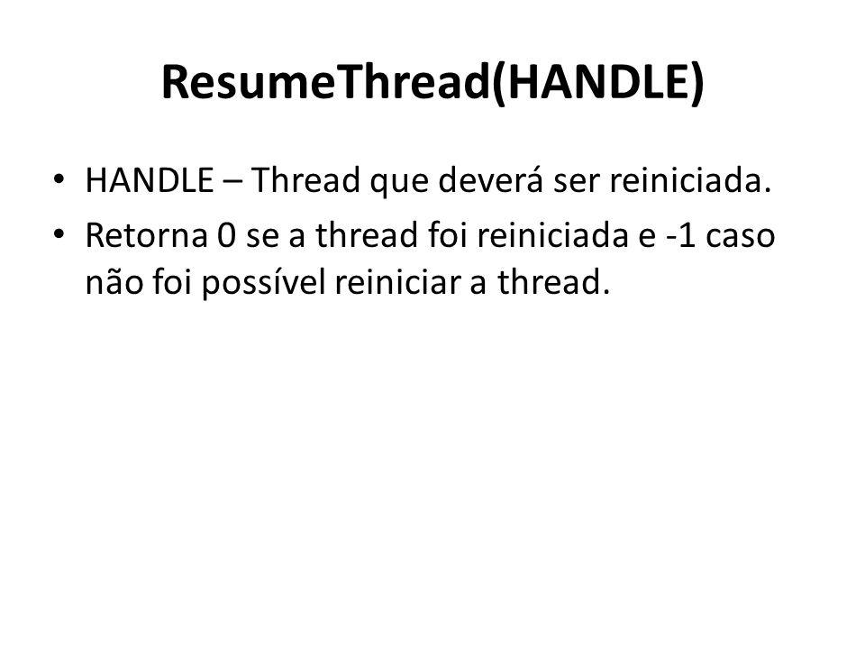 ResumeThread(HANDLE) HANDLE – Thread que deverá ser reiniciada. Retorna 0 se a thread foi reiniciada e -1 caso não foi possível reiniciar a thread.