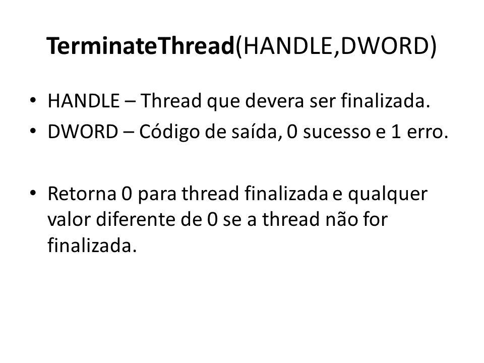 TerminateThread(HANDLE,DWORD) HANDLE – Thread que devera ser finalizada. DWORD – Código de saída, 0 sucesso e 1 erro. Retorna 0 para thread finalizada
