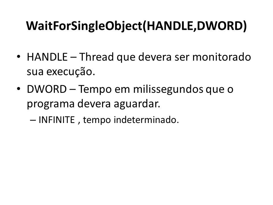 WaitForSingleObject(HANDLE,DWORD) HANDLE – Thread que devera ser monitorado sua execução. DWORD – Tempo em milissegundos que o programa devera aguarda
