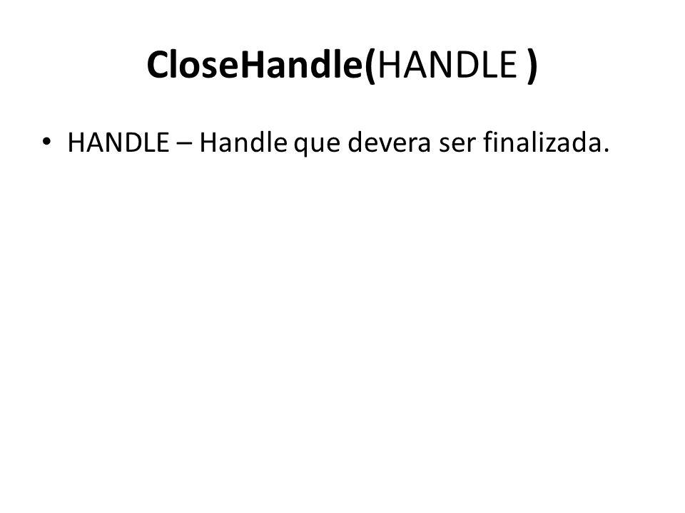 CloseHandle(HANDLE ) HANDLE – Handle que devera ser finalizada.