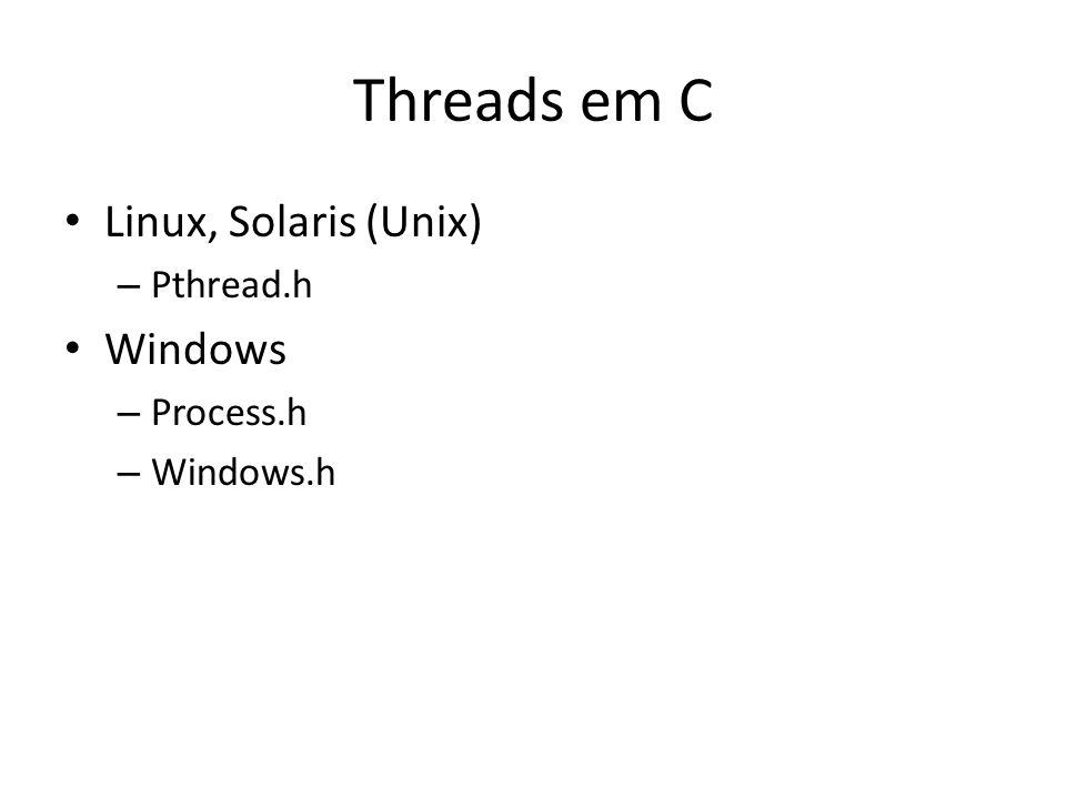 Threads em C Linux, Solaris (Unix) – Pthread.h Windows – Process.h – Windows.h