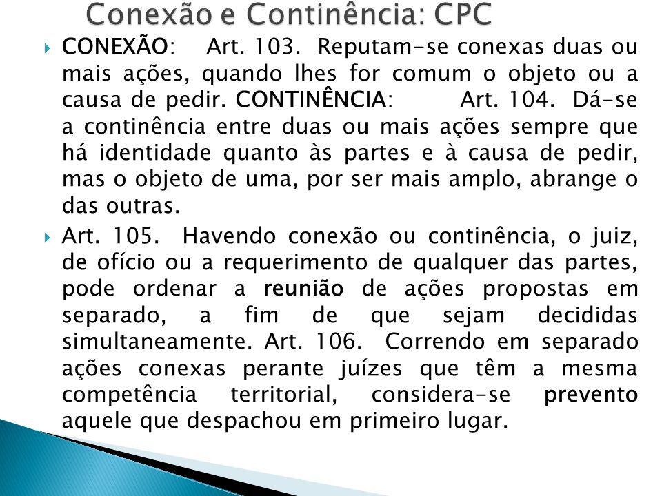  CONEXÃO: Art. 103. Reputam-se conexas duas ou mais ações, quando lhes for comum o objeto ou a causa de pedir. CONTINÊNCIA: Art. 104. Dá-se a continê