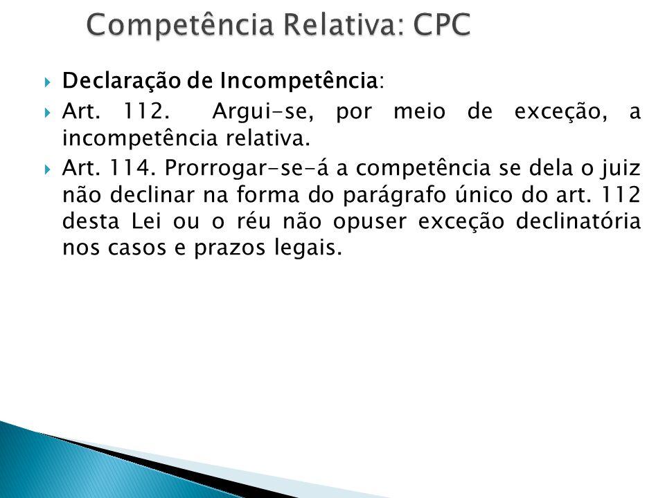  Declaração de Incompetência:  Art. 112. Argui-se, por meio de exceção, a incompetência relativa.  Art. 114. Prorrogar-se-á a competência se dela o