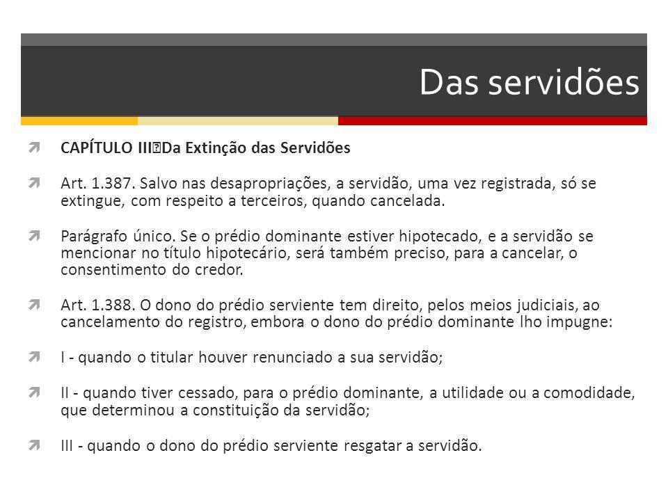 Das servidões  CAPÍTULO III Da Extinção das Servidões  Art. 1.387. Salvo nas desapropriações, a servidão, uma vez registrada, só se extingue, com re