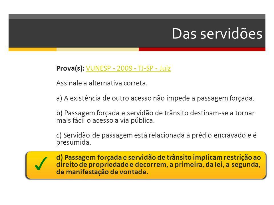 Das servidões Prova(s): VUNESP - 2009 - TJ-SP - JuizVUNESP - 2009 - TJ-SP - Juiz Assinale a alternativa correta. a) A existência de outro acesso não i