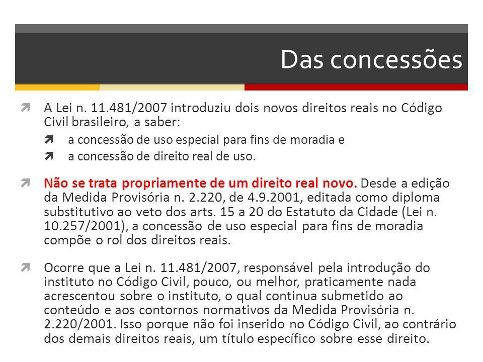 Das concessões  A Lei n. 11.481/2007 introduziu dois novos direitos reais no Código Civil brasileiro, a saber:  a concessão de uso especial para fin