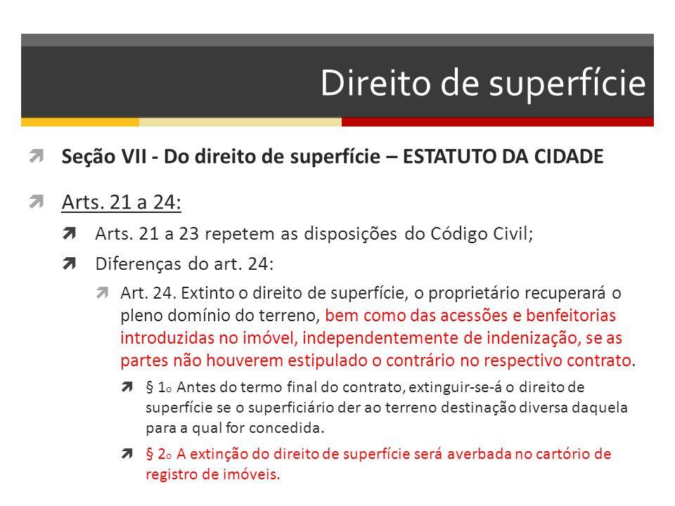Direito de superfície  Seção VII - Do direito de superfície – ESTATUTO DA CIDADE  Arts. 21 a 24:  Arts. 21 a 23 repetem as disposições do Código Ci
