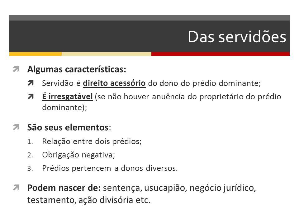 Das servidões  Algumas características:  Servidão é direito acessório do dono do prédio dominante;  É irresgatável (se não houver anuência do propr