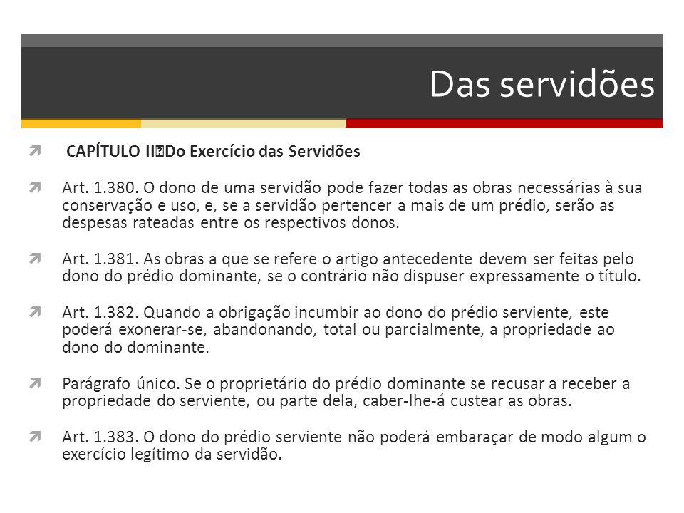 Das servidões  CAPÍTULO II Do Exercício das Servidões  Art. 1.380. O dono de uma servidão pode fazer todas as obras necessárias à sua conservação e
