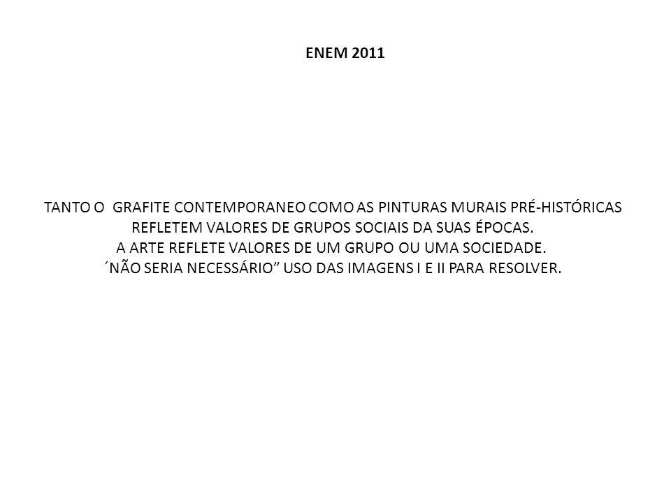 ENEM 2011 TANTO O GRAFITE CONTEMPORANEO COMO AS PINTURAS MURAIS PRÉ-HISTÓRICAS REFLETEM VALORES DE GRUPOS SOCIAIS DA SUAS ÉPOCAS. A ARTE REFLETE VALOR