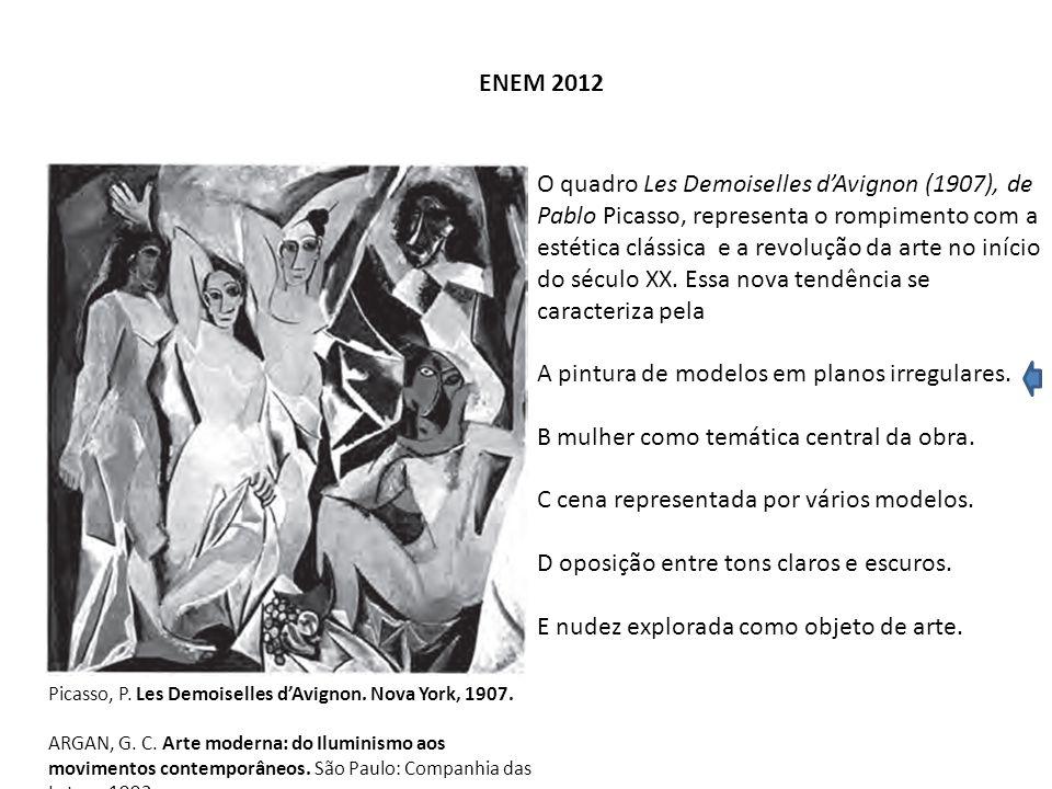 ENEM 2012 Picasso, P. Les Demoiselles d'Avignon. Nova York, 1907. ARGAN, G. C. Arte moderna: do Iluminismo aos movimentos contemporâneos. São Paulo: C
