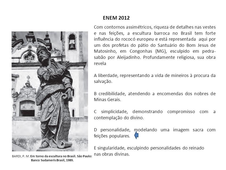 ENEM 2012 BARDI, P. M. Em torno da escultura no Brasil. São Paulo: Banco Sudameris Brasil, 1989. Com contornos assimétricos, riqueza de detalhes nas v
