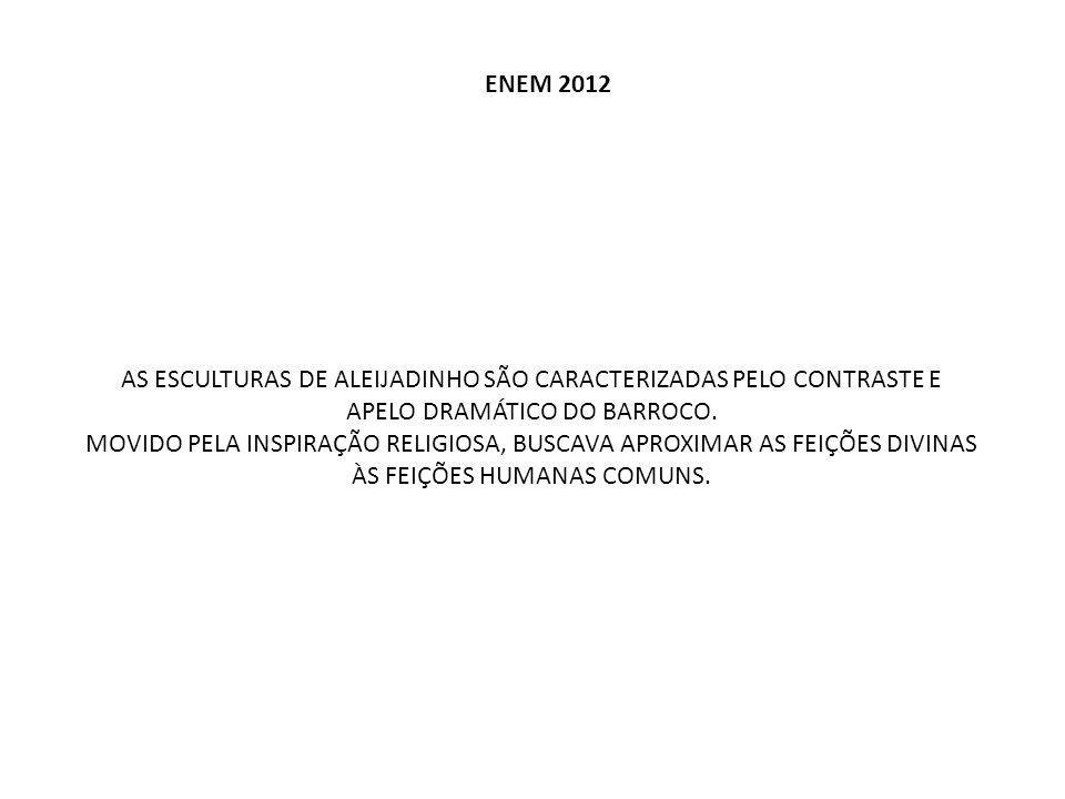 ENEM 2012 AS ESCULTURAS DE ALEIJADINHO SÃO CARACTERIZADAS PELO CONTRASTE E APELO DRAMÁTICO DO BARROCO. MOVIDO PELA INSPIRAÇÃO RELIGIOSA, BUSCAVA APROX