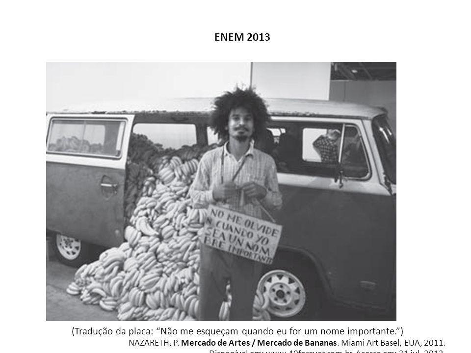 """ENEM 2013 (Tradução da placa: """"Não me esqueçam quando eu for um nome importante."""") NAZARETH, P. Mercado de Artes / Mercado de Bananas. Miami Art Basel"""