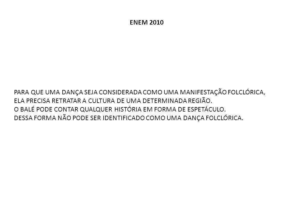 ENEM 2010 PARA QUE UMA DANÇA SEJA CONSIDERADA COMO UMA MANIFESTAÇÃO FOLCLÓRICA, ELA PRECISA RETRATAR A CULTURA DE UMA DETERMINADA REGIÃO. O BALÉ PODE