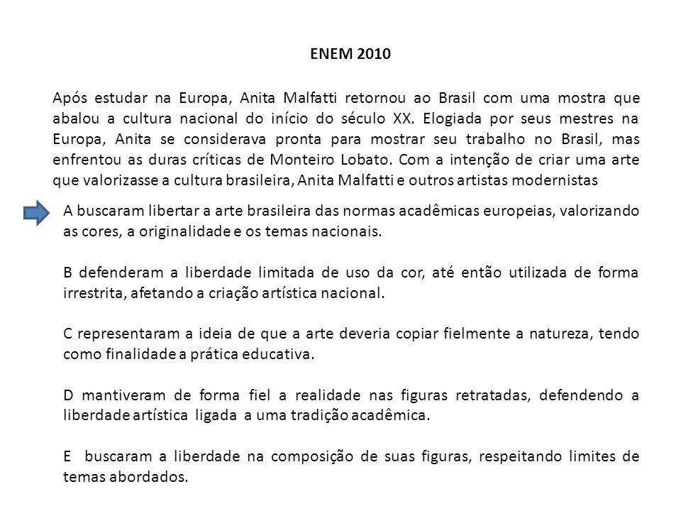 ENEM 2010 Após estudar na Europa, Anita Malfatti retornou ao Brasil com uma mostra que abalou a cultura nacional do início do século XX. Elogiada por