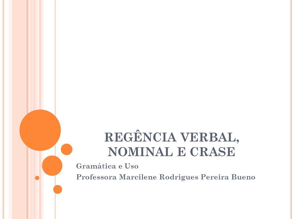 REGÊNCIA VERBAL, NOMINAL E CRASE Gramática e Uso Professora Marcilene Rodrigues Pereira Bueno