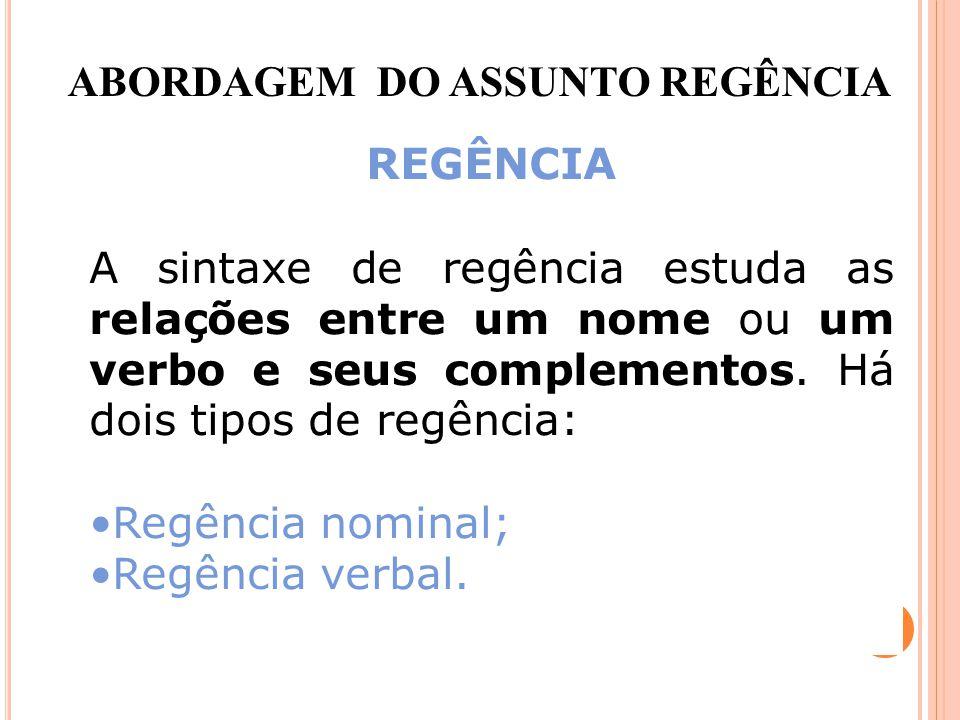 REGÊNCIA A sintaxe de regência estuda as relações entre um nome ou um verbo e seus complementos. Há dois tipos de regência: Regência nominal; Regência