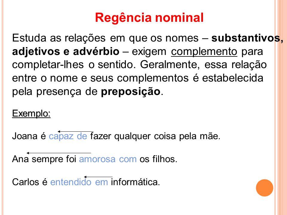 Regência nominal Estuda as relações em que os nomes – substantivos, adjetivos e advérbio – exigem complemento para completar-lhes o sentido. Geralment