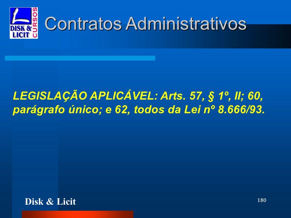 Disk & Licit 180 Contratos Administrativos LEGISLAÇÃO APLICÁVEL: Arts. 57, § 1º, II; 60, parágrafo único; e 62, todos da Lei nº 8.666/93.
