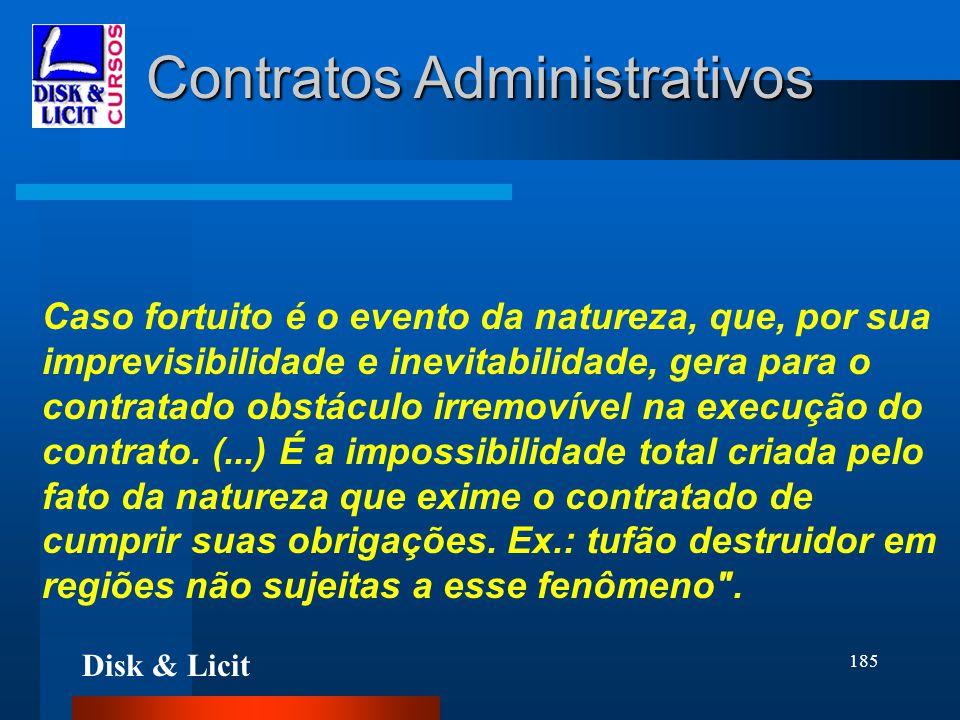 Disk & Licit 185 Contratos Administrativos Caso fortuito é o evento da natureza, que, por sua imprevisibilidade e inevitabilidade, gera para o contrat