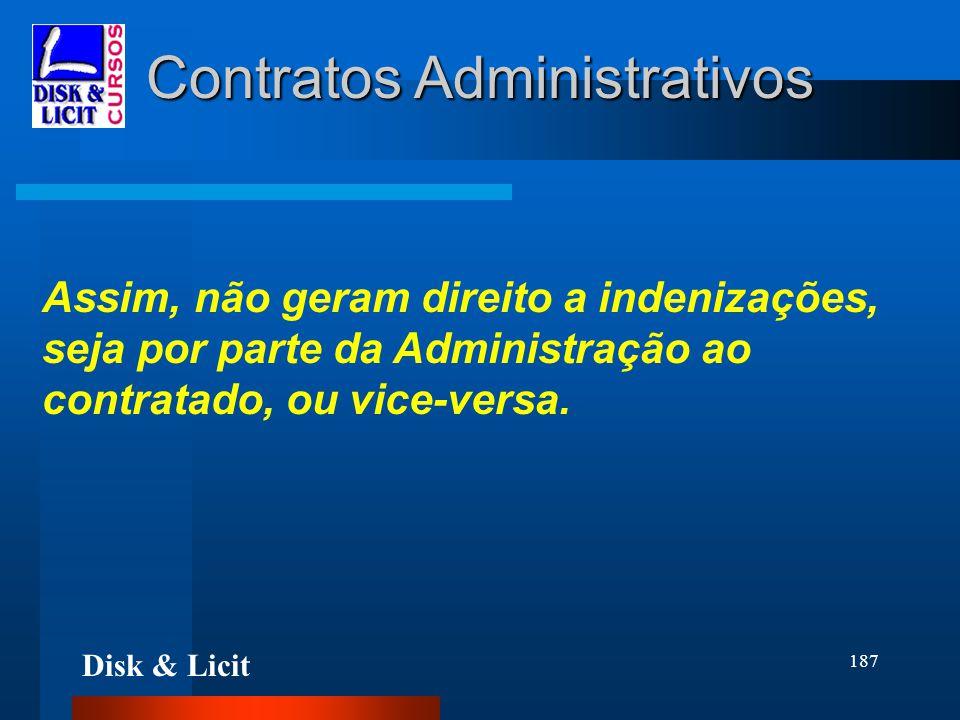 Disk & Licit 187 Contratos Administrativos Assim, não geram direito a indenizações, seja por parte da Administração ao contratado, ou vice-versa.