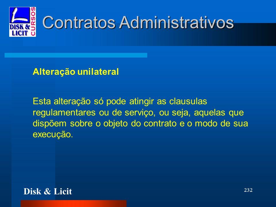 Disk & Licit 232 Contratos Administrativos Alteração unilateral Esta alteração só pode atingir as clausulas regulamentares ou de serviço, ou seja, aqu